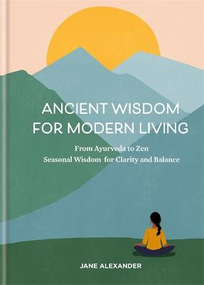 Ancient Wisdom for Modern Living: From Ayurveda to Zen: Seasonal Wisdom for Clarity and Balance by Jane Alexander