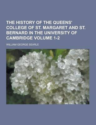 The History of the Queens' College of St. Margaret and St. Bernard in the University of Cambridge Volume 1-2 by William George Searle