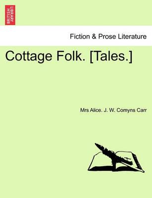 Cottage Folk. [Tales.] by Mrs Alice J W Comyns Carr