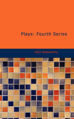 Plays: Fourth Series by John Galsworthy