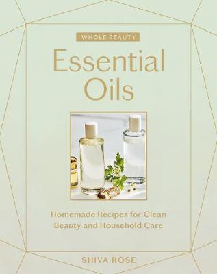 Whole Beauty: Essential Oils: Homemade Recipes for Clean Beauty and Household Care by Shiva Rose