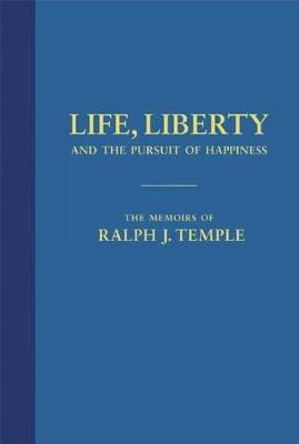 Life, Liberty and the Pursuit of Happiness: The Memoirs of Ralph J. Temple by Ralph J Temple
