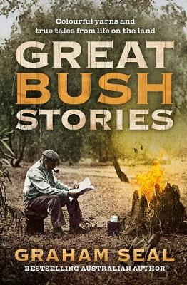 Great Bush Stories: Colourful Yarns and True Tales from Life on the Land by Graham Seal