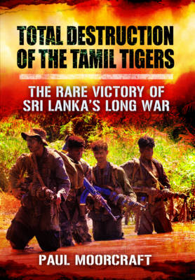 Total Destruction of the Tamil Tigers by Paul L. Moorcraft