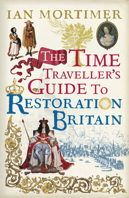 The Time Traveller's Guide to Restoration Britain by Ian Mortimer