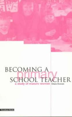 Becoming a Primary School Teacher: A Study of Mature Women by Diane Duncan