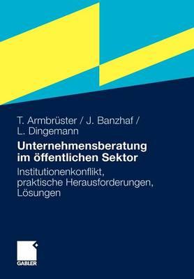 Unternehmensberatung Im  ffentlichen Sektor: Institutionenkonflikt, Praktische Herausforderungen, L sungen by Thomas Armbruster