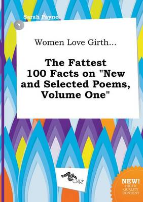 Women Love Girth... the Fattest 100 Facts on New and Selected Poems, Volume One by Sarah Payne
