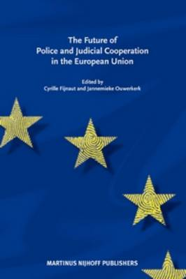The Future of Police and Judicial Cooperation in the EU by Cyrille J. C. F. Fijnaut