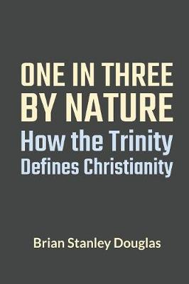 One and Three by Nature: How the Trinity Defines Christianity by Brian Stanley Douglas