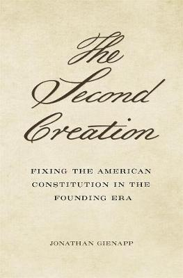 The Second Creation: Fixing the American Constitution in the Founding Era by Jonathan Gienapp