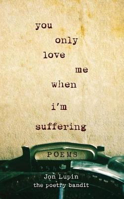 You Only Love Me When I'm Suffering: Poems by Jon Lupin The Poetry Bandit