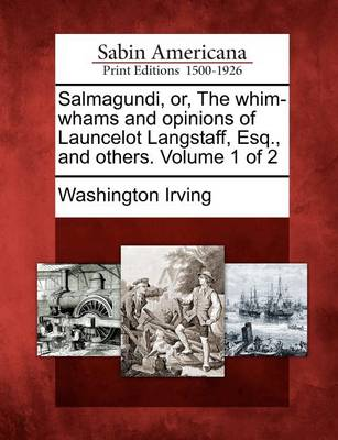Salmagundi, Or, the Whim-Whams and Opinions of Launcelot Langstaff, Esq., and Others. Volume 1 of 2 by Washington Irving