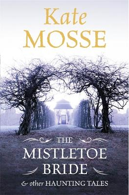The Mistletoe Bride and Other Haunting Tales by Kate Mosse
