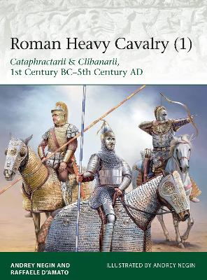 Roman Heavy Cavalry 1: Cataphractarii & Clibanarii, 1st Century BC-5th Century AD by Raffaele D'Amato