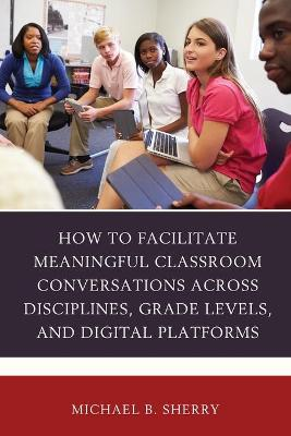 How to Facilitate Meaningful Classroom Conversations across Disciplines, Grade Levels, and Digital Platforms book