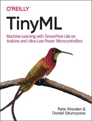 Tinyml: Machine Learning with Tensorflow Lite on Arduino and Ultra-Low-Power Microcontrollers by Pete Warden