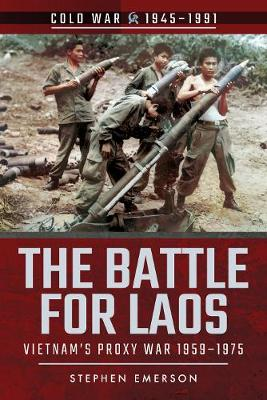 The Battle for Laos: Vietnam's Proxy War, 1955-1975 by Stephen Emerson