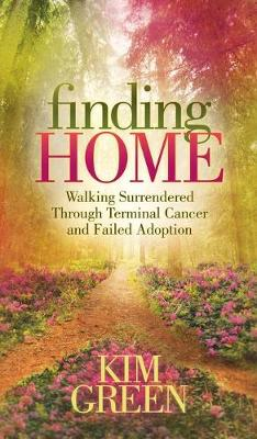 Finding Home: Walking Surrendered Through Terminal Cancer and Failed Adoption by Kim Green