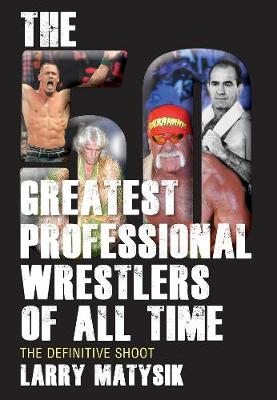 50 Greatest Professional Wrestlers Of All Time by Larry Matysik