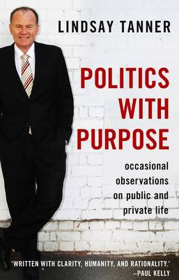 Politics With Purpose: Occasional Observations On Public AndPrivate Life by Lindsay Tanner