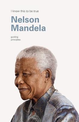 Nelson Mandela (I Know This to be True): Guiding Principles book