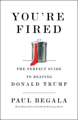 You're Fired: The Perfect Guide to Beating Donald Trump by Paul Begala