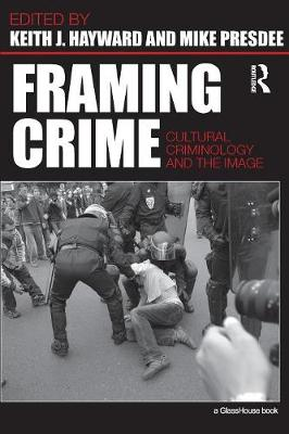 Framing Crime: Cultural Criminology and the Image by Keith Hayward