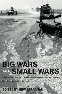 Big Wars and Small Wars: The British Army and the Lessons of War in the 20th Century by Sir Hew Strachan