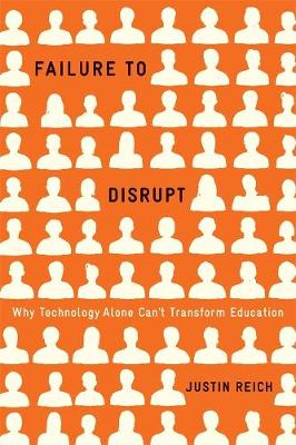 Failure to Disrupt: Why Technology Alone Can't Transform Education by Justin Reich