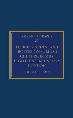 Felice Giardini and Professional Music Culture in Mid-Eighteenth-Century London by Cheryll Duncan