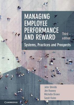 Managing Employee Performance and Reward: Systems, Practices and Prospects by John Shields