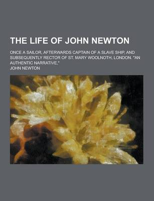 The Life of John Newton; Once a Sailor, Afterwards Captain of a Slave Ship, and Subsequently Rector of St. Mary Woolnoth, London. an Authentic Narrat by John Olivia Newton