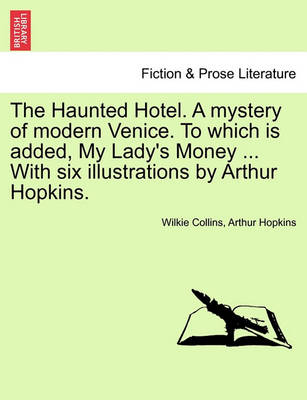 Haunted Hotel. a Mystery of Modern Venice. to Which Is Added, My Lady's Money ... with Six Illustrations by Arthur Hopkins. by Au Wilkie Collins