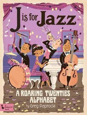 J is for Jazz: A Roaring Twenties Alphabet by Greg Paprocki