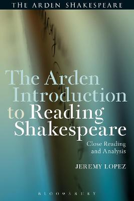 Arden Introduction to Reading Shakespeare by Jeremy Lopez