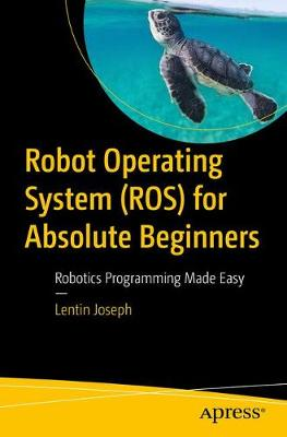 Robot Operating System for Absolute Beginners by Lentin Joseph