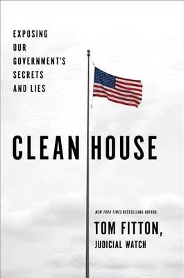 Clean House: Exposing Our Government's Secrets and Lies by Tom Fitton