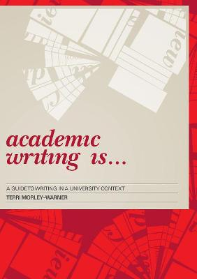 Academic Writing Is...: A Guide to Writing in a University Context by Terri Morley-Warner