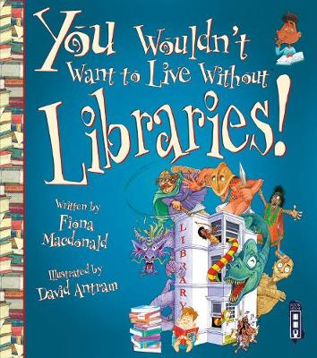 You Wouldn't Want to Live Without: Libraries by Fiona Macdonald