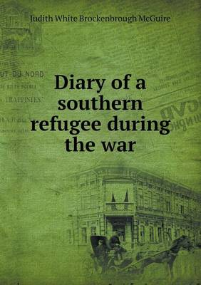 Diary of a Southern Refugee During the War by Judith White Brockenbrough McGuire