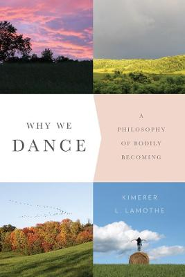 Why We Dance: A Philosophy of Bodily Becoming by Kimerer L. LaMothe