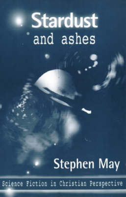 Stardust and Ashes: Science Fiction in Christian Perspective by Professor Stephen May