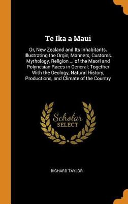 Te Ika a Maui: Or, New Zealand and Its Inhabitants. Illustrating the Orgin, Manners, Customs, Mythology, Religion ... of the Maori and Polynesian Races in General; Together with the Geology, Natural History, Productions, and Climate of the Country by Richard Taylor