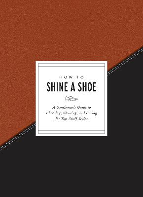 How to Shine a Shoe: A Gentleman's Guide to Choosing, Wearing, and Caring for Top-Shelf Styles by Potter Gift