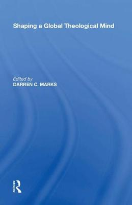 Shaping a Global Theological Mind by Darren C. Marks
