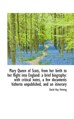 Mary Queen of Scots, from Her Birth to Her Flight Into England: A Brief Biography: With Critical Not by David Hay Fleming