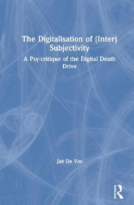 The Digitalisation of (Inter)Subjectivity: A Psy-critique of the Digital Death Drive book