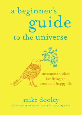 A Beginner's Guide to the Universe: Uncommon Ideas for Living an Unusually Happy Life by Mike Dooley