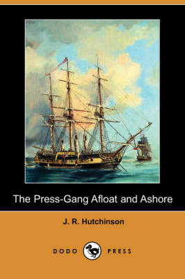 The Press-Gang Afloat and Ashore (Dodo Press) by J R Hutchinson